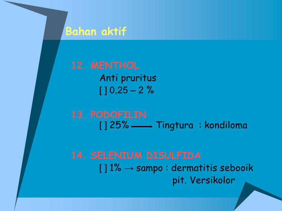 Bahan aktif 12. MENTHOL Anti pruritus [ ] 0,25 – 2 % 13. PODOFILIN
